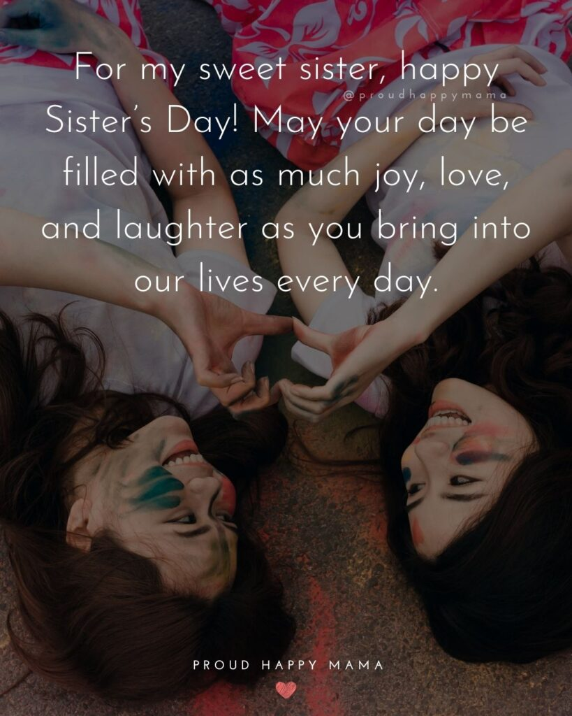 Happy Sisters Day Quotes - For my sweet sister, happy Sister's Day! May your day be filled with as much joy, love, and laughter