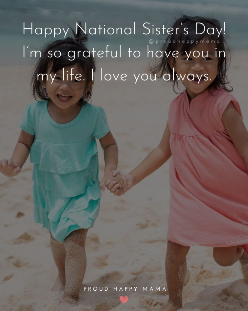 Happy Sisters Day Quotes - Happy National Sister's Day! I'm so grateful to have you in my life. I love you always.'