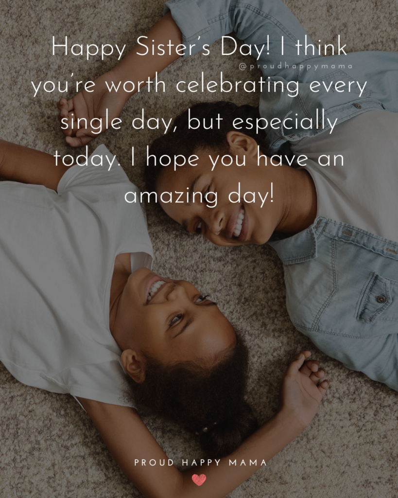 Happy Sisters Day Quotes - Happy Sister's Day! I think you're worth celebrating every single day, but especially today. I hope