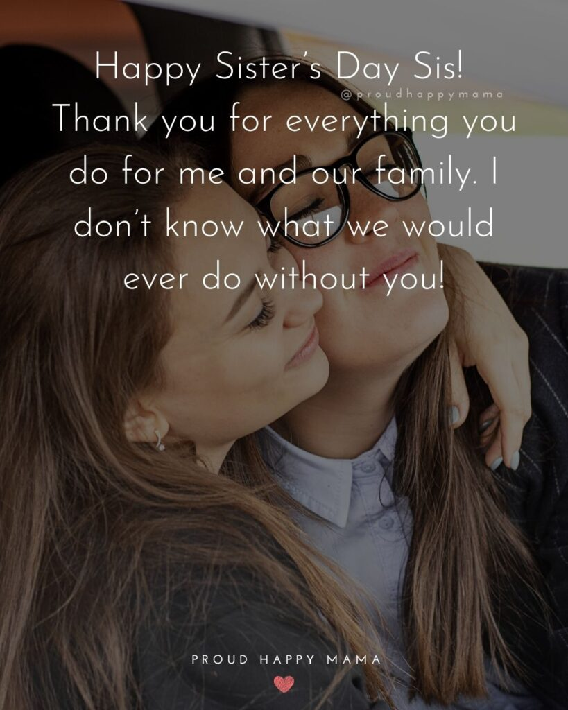 Happy Sisters Day Quotes - Happy Sister's Day Sis! Thank you for everything you do for me and our family. I don't know what we