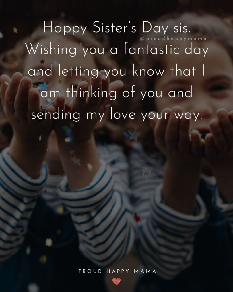 Happy Sisters Day Quotes - Happy Sister's Day sis. Wishing you a fantastic day and letting you know that I am thinking of you and