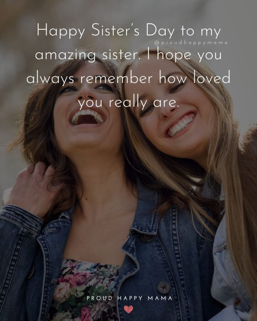 Happy Sisters Day Quotes - Happy Sister's Day to my amazing sister. I hope you always remember how loved you really are.'