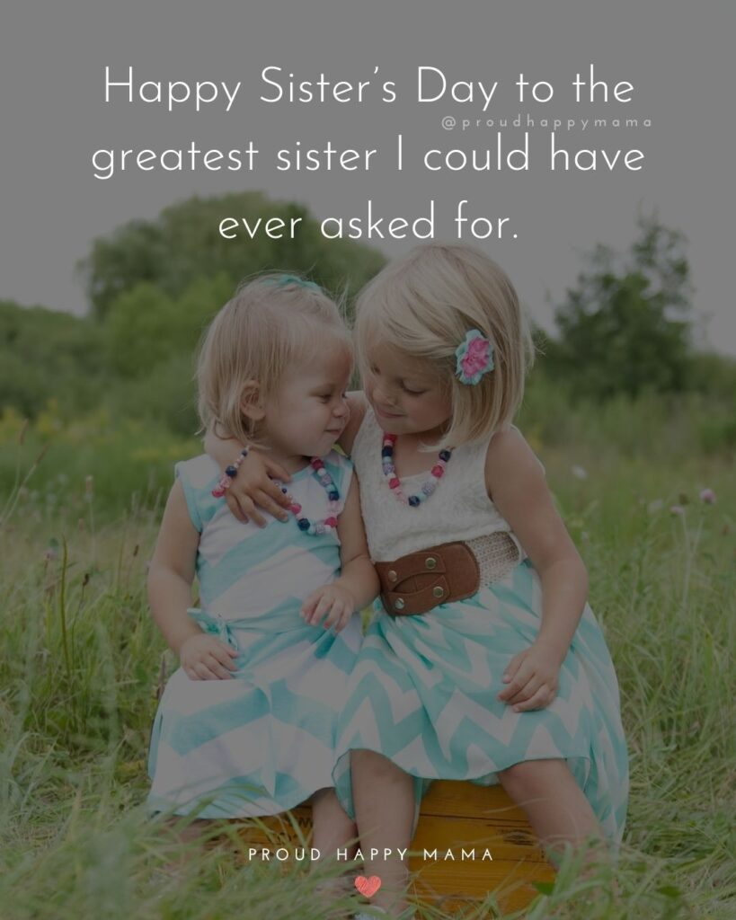 Happy Sisters Day Quotes - Happy Sisters Day to the greatest sister I could have ever asked for.
