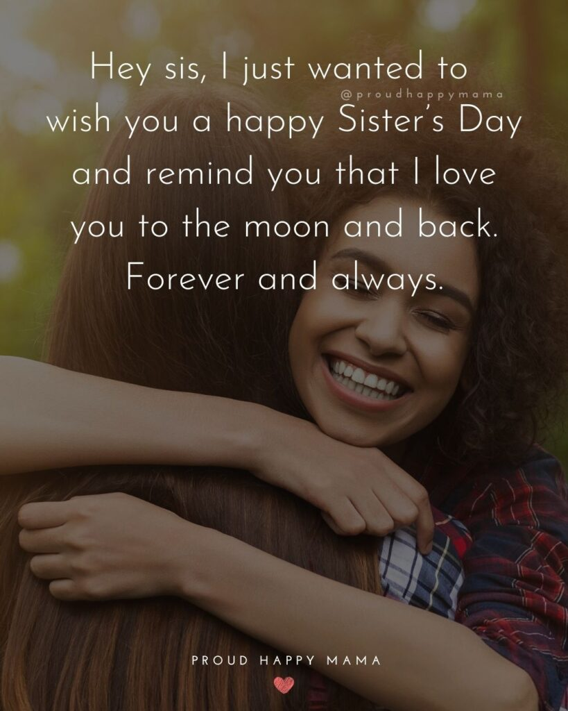 Happy Sisters Day Quotes - Hey sis, I just wanted to wish you a happy Sister's Day and remind you that I love you to the moon