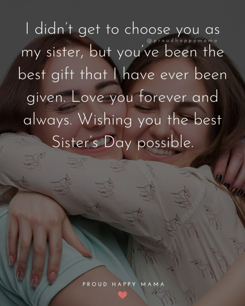 Happy Sisters Day Quotes - I didn't get to choose you as my sister, but you've been the best gift that I have ever been given.
