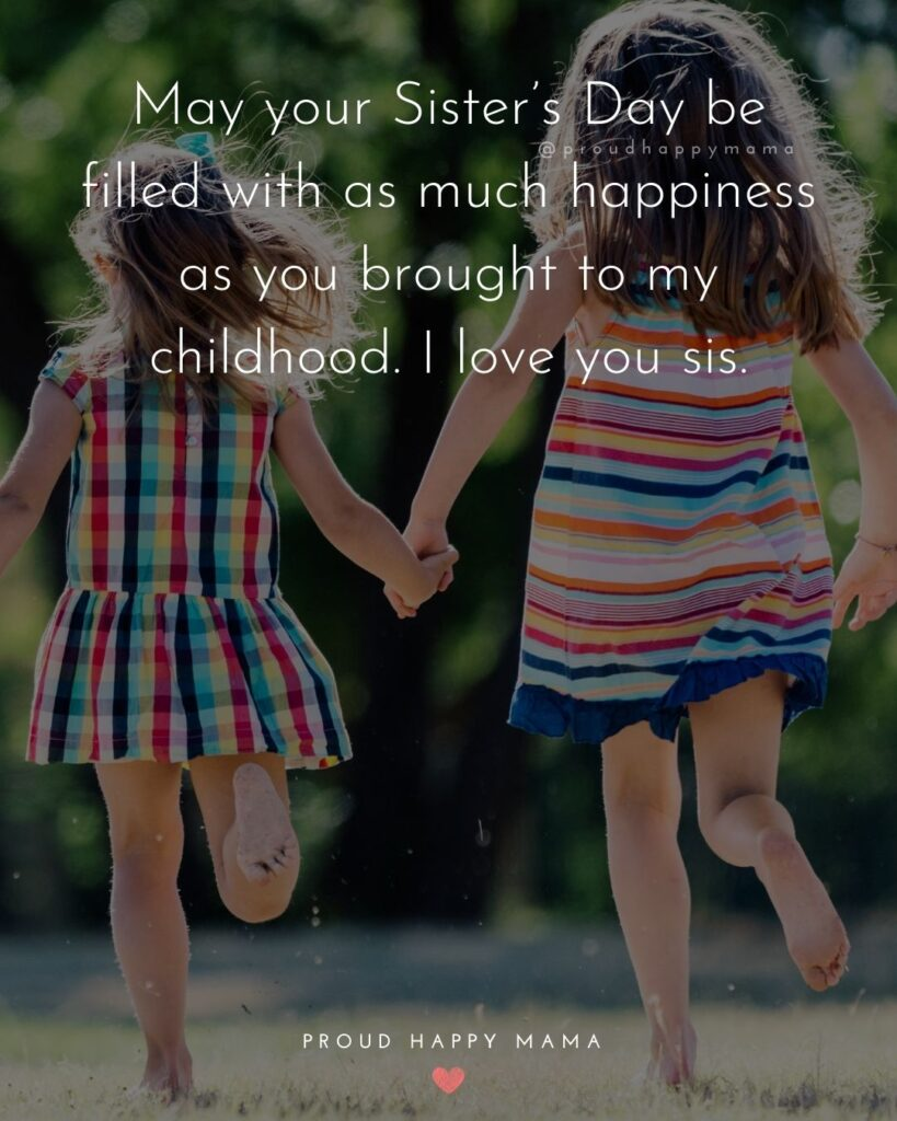 Happy Sisters Day Quotes - May your Sister's Day be filled with as much happiness as you brought to my childhood. I love you