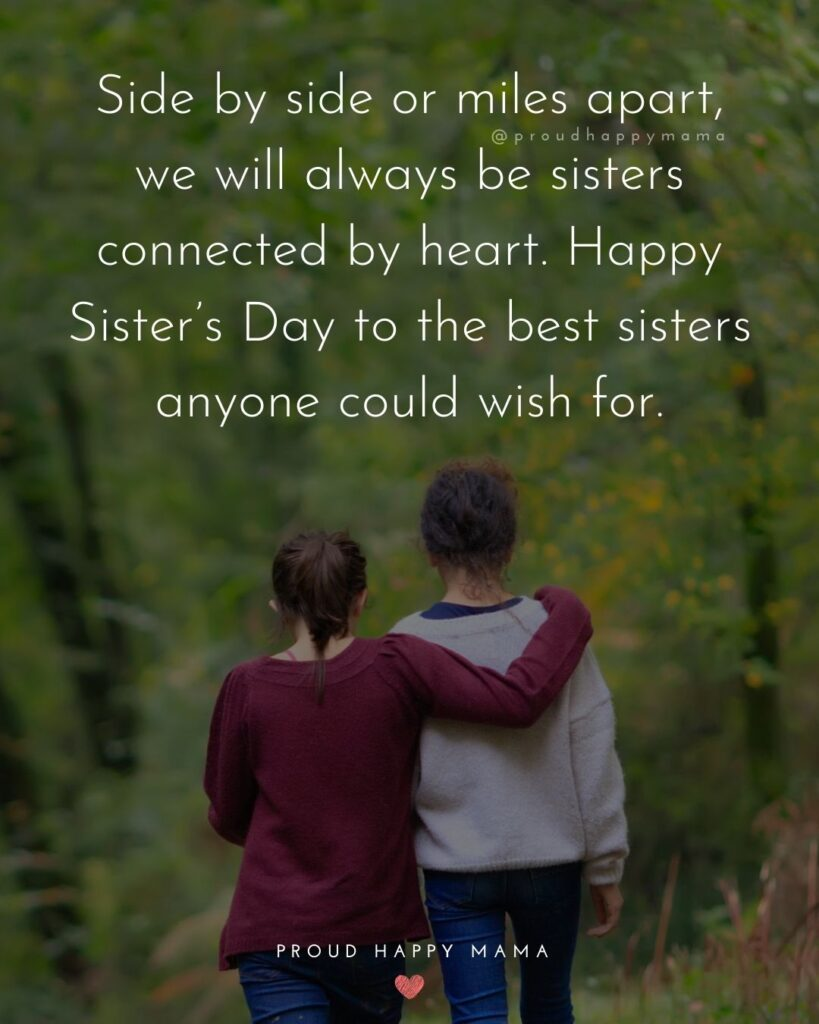 Happy Sisters Day Quotes - Side by side or miles apart, we will always be sisters connected by heart. Happy Sister's Day to the