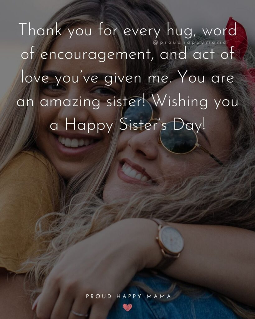 Happy Sisters Day Quotes - Thank you for every hug, word of encouragement, and act of love you've given me. You are an