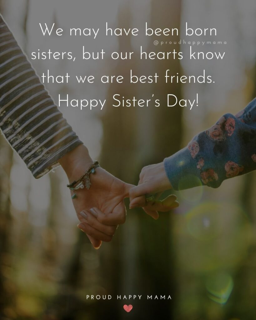 Happy Sisters Day Quotes - We may have been born sisters, but our hearts know that we are best friends. Happy Sister's Day!'