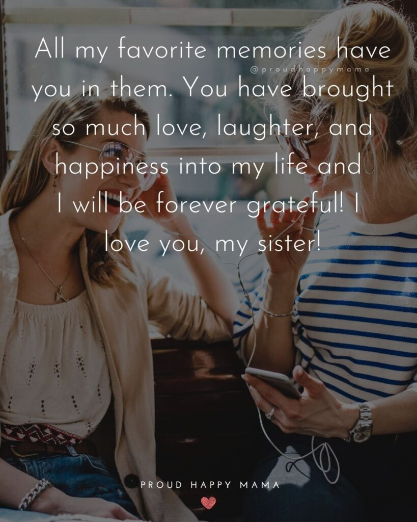 I Love My Sister Quotes- All my favorite memories have you in them. You have brought so much love, laughter, and happiness