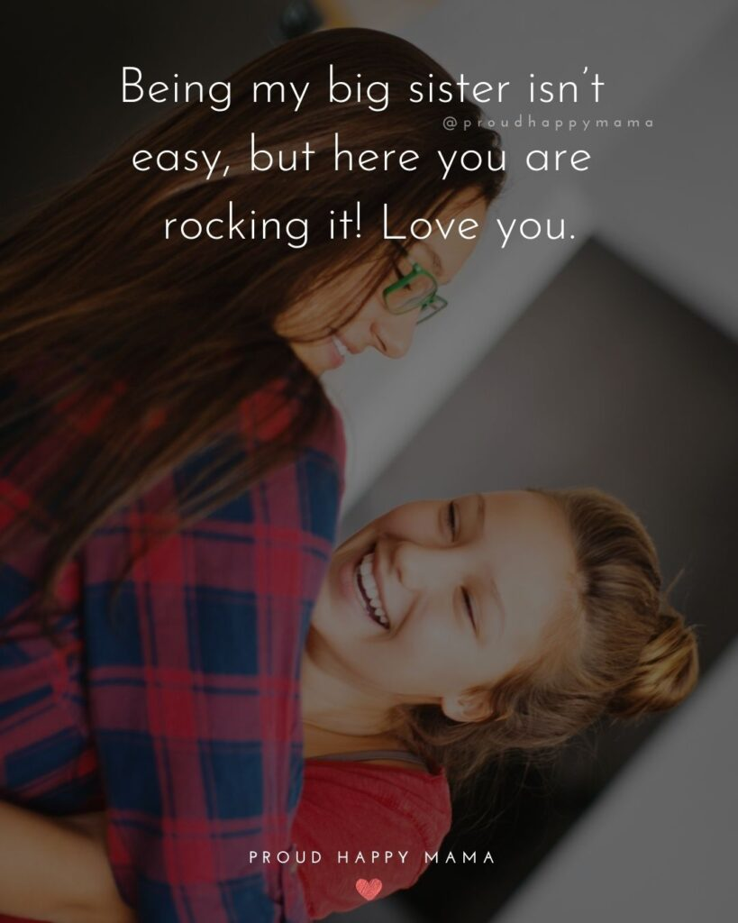 I Love My Sister Quotes- Being my big sister isn't easy, but here you are rocking it! Love you.'