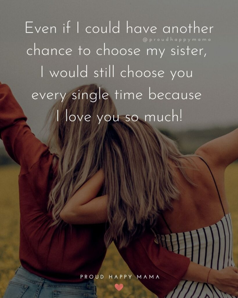 I Love My Sister Quotes- Even if I could have another chance to choose my sister, I would still choose you every single time