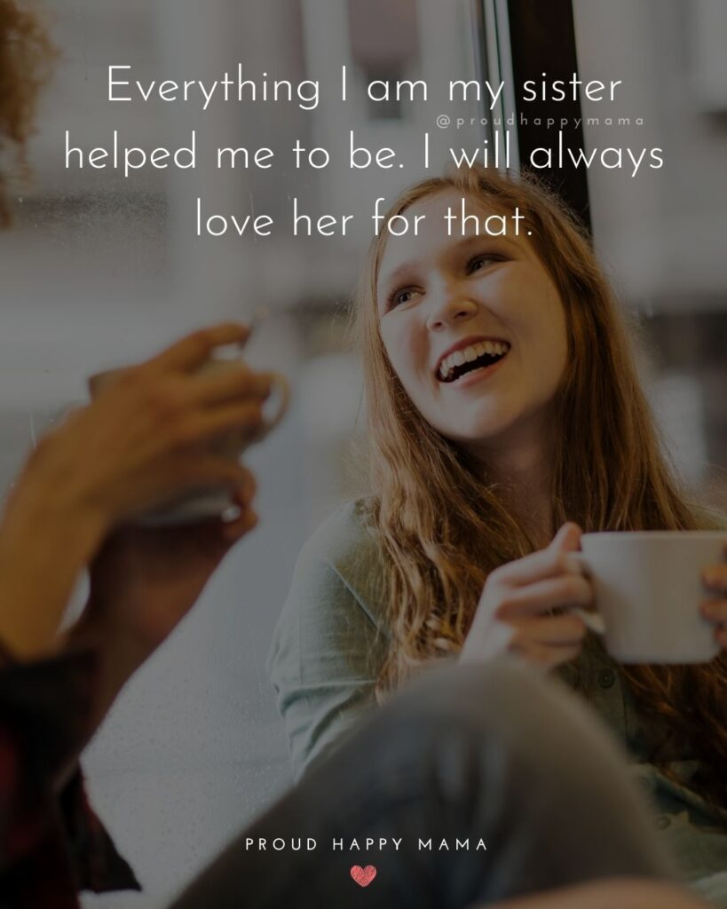 I Love My Sister Quotes- Everything I am my sister helped me to be. I will always love her for that.'