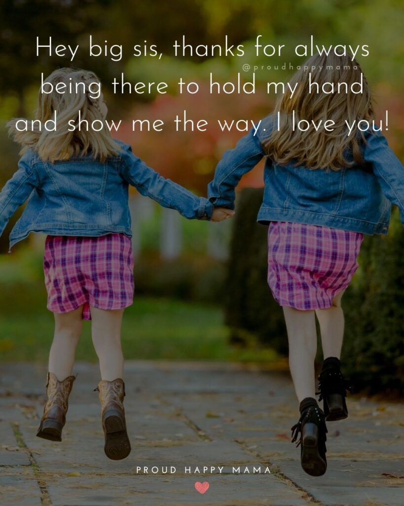 I Love My Sister Quotes- Hey big sis, thanks for always being there to hold my hand and show me the way. I love you!'
