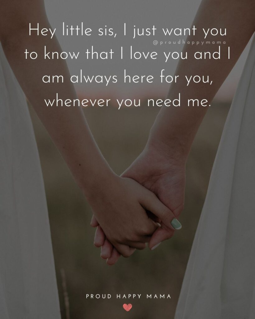 I Love My Sister Quotes- Hey little sis, I just want you to know that I love you and I am always here for you, whenever you need