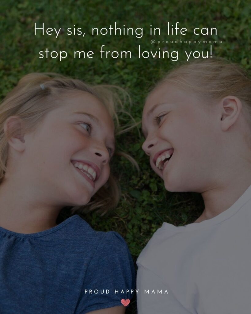 I Love My Sister Quotes- Hey sis, nothing in life can stop me from loving you!'