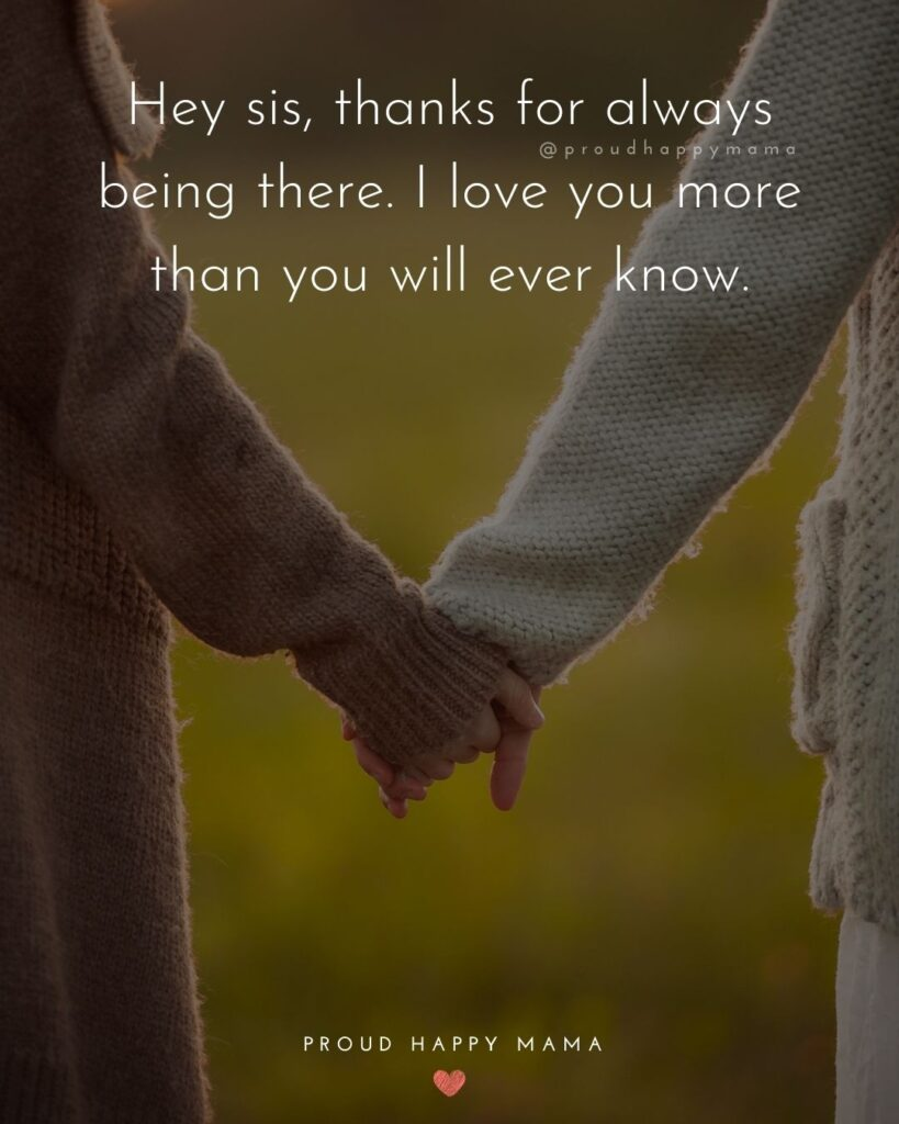 I Love My Sister Quotes- Hey sis, thanks for always being there. I love you more than you will ever know.'