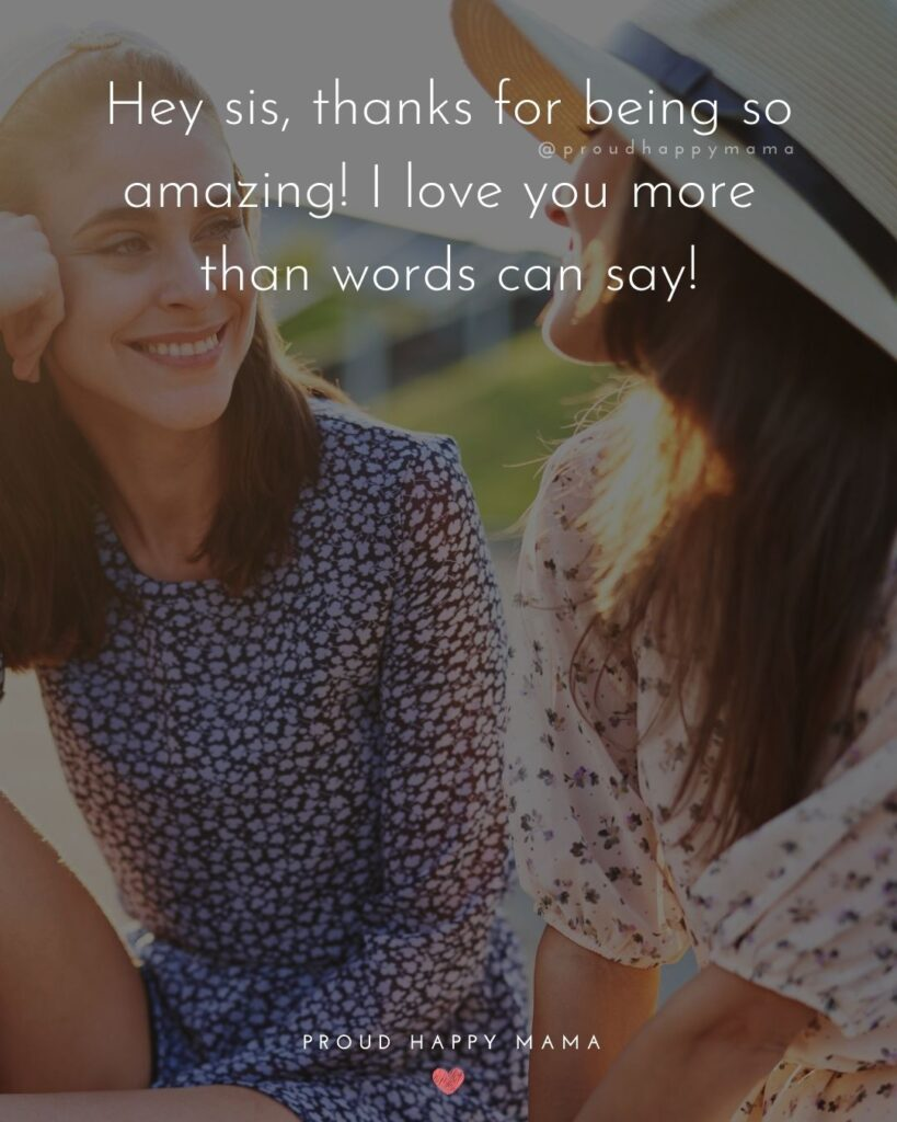 I Love My Sister Quotes- Hey sis, thanks for being so amazing! I love you more than words can say!'