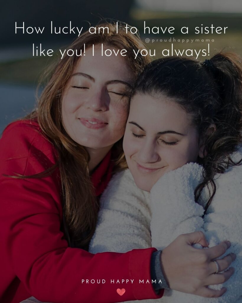 I Love My Sister Quotes- How lucky am I to have a sister like you! I love you always!'