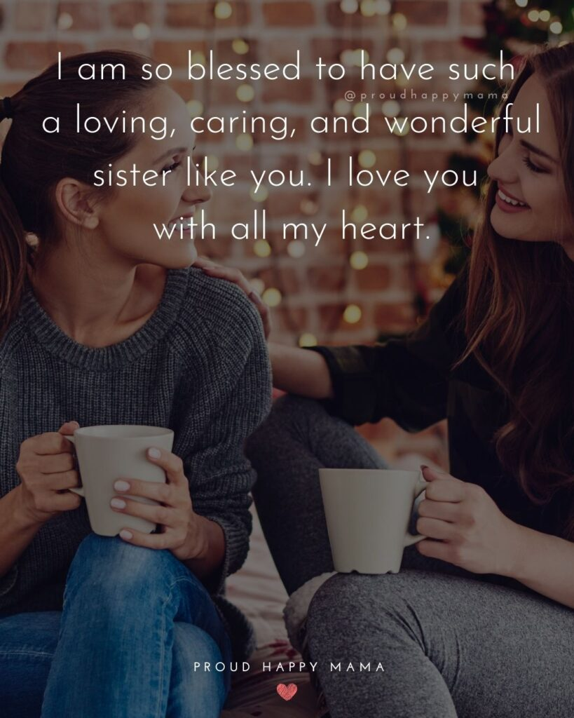 I Love My Sister Quotes- I am so blessed to have such a loving, caring, and wonderful sister like you. I love you with all my