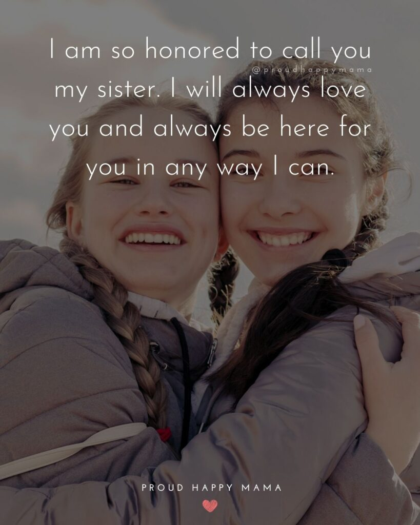 I Love My Sister Quotes- I am so honored to call you my sister. I will always love you and always be here for you in any way I can.'