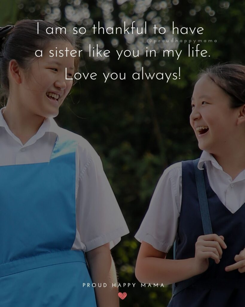 I Love My Sister Quotes- I am so thankful to have a sister like you in my life. Love you always!'