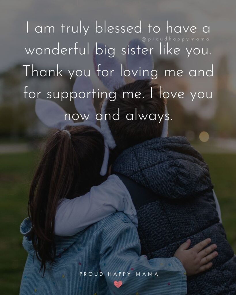 I Love My Sister Quotes- I am truly blessed to have a wonderful big sister like you. Thank you for loving me and for supporting