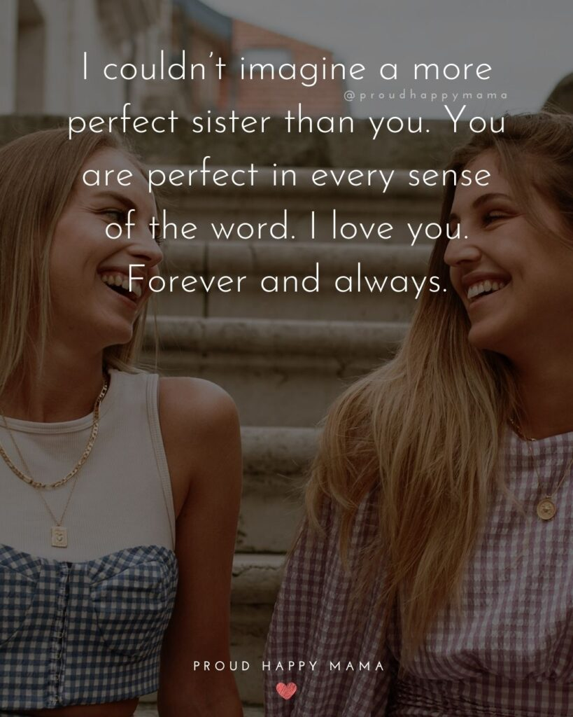 I Love My Sister Quotes- I couldn't imagine a more perfect sister than you. You are perfect in every sense of the word. I love you.