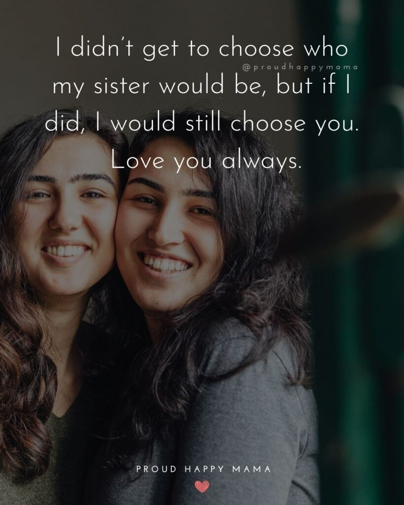 I Love My Sister Quotes- I didn't get to choose who my sister would be, but if I did, I would still choose you. Love you always.'
