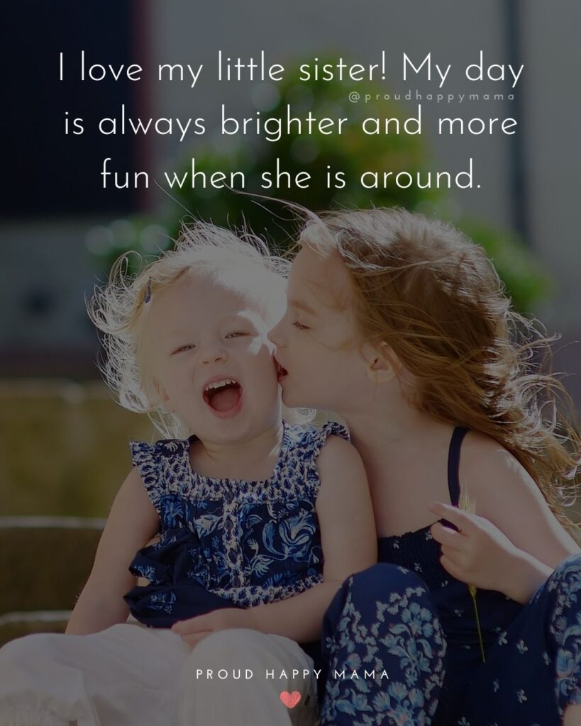 I Love My Sister Quotes- I love my little sister! My day is always brighter and more fun when she is around.'