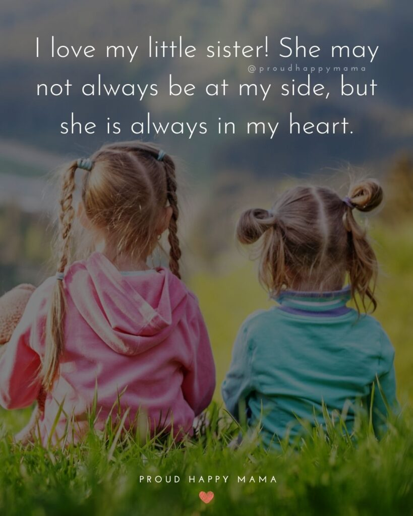 I Love My Sister Quotes- I love my little sister! She may not always be at my side, but she is always in my heart.'