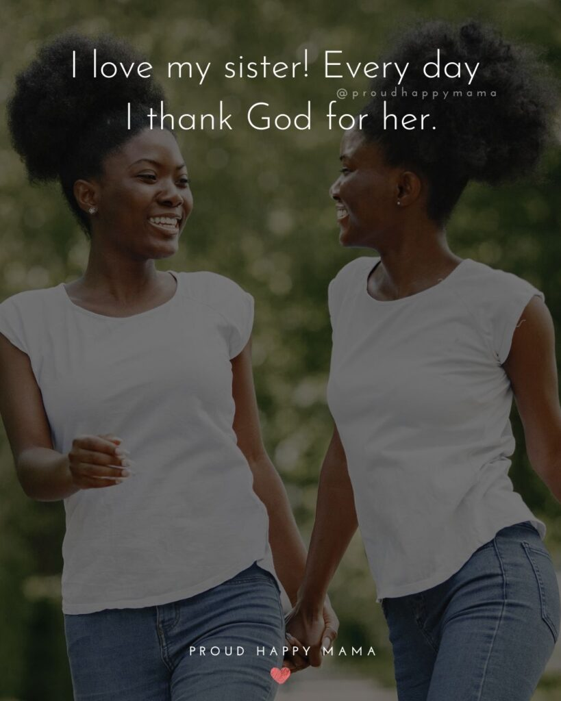 I Love My Sister Quotes- I love my sister! Every day I thank God for her.'