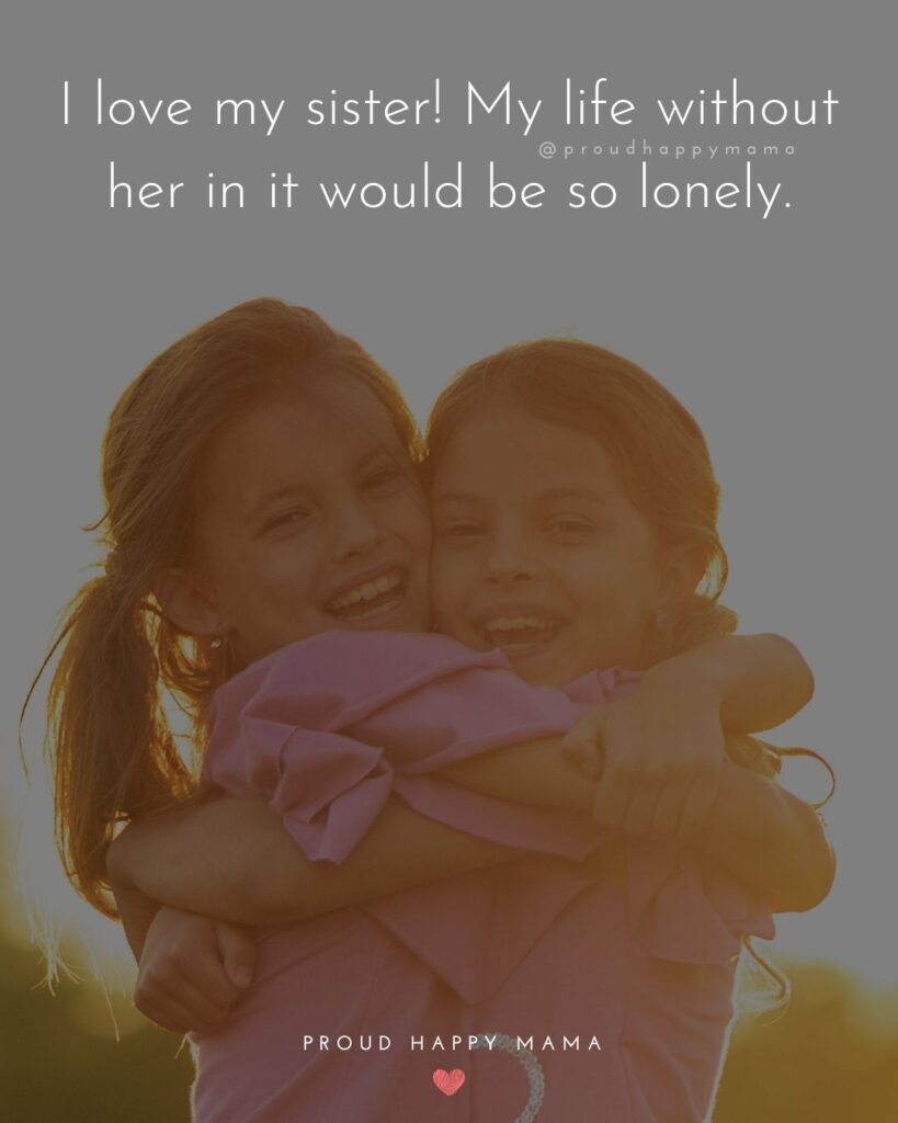 I Love My Sister Quotes- I love my sister! My life without her in it would be so lonely.'