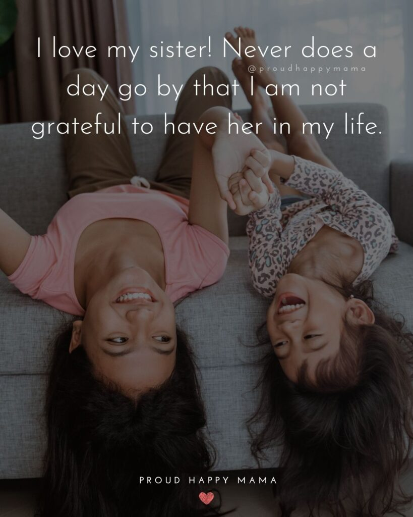 I Love My Sister Quotes- I love my sister! Never does a day go by that I am not grateful to have her in my life.'