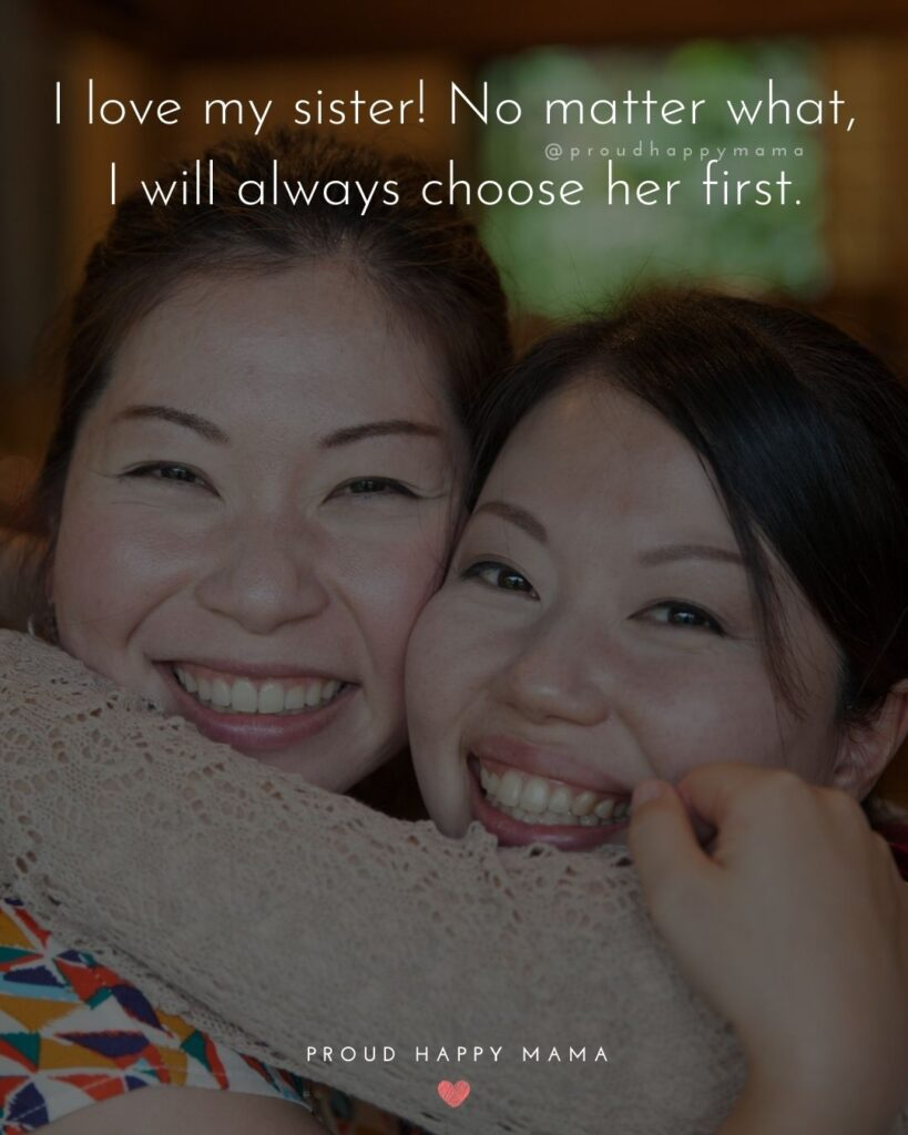 I Love My Sister Quotes- I love my sister! No matter what, I will always choose her first.'