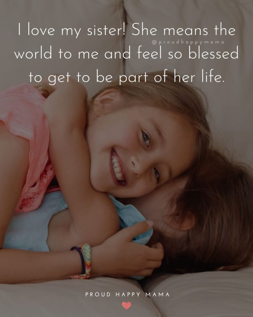 I Love My Sister Quotes- I love my sister! She means the world to me and feel so blessed to get to be part of her life.'