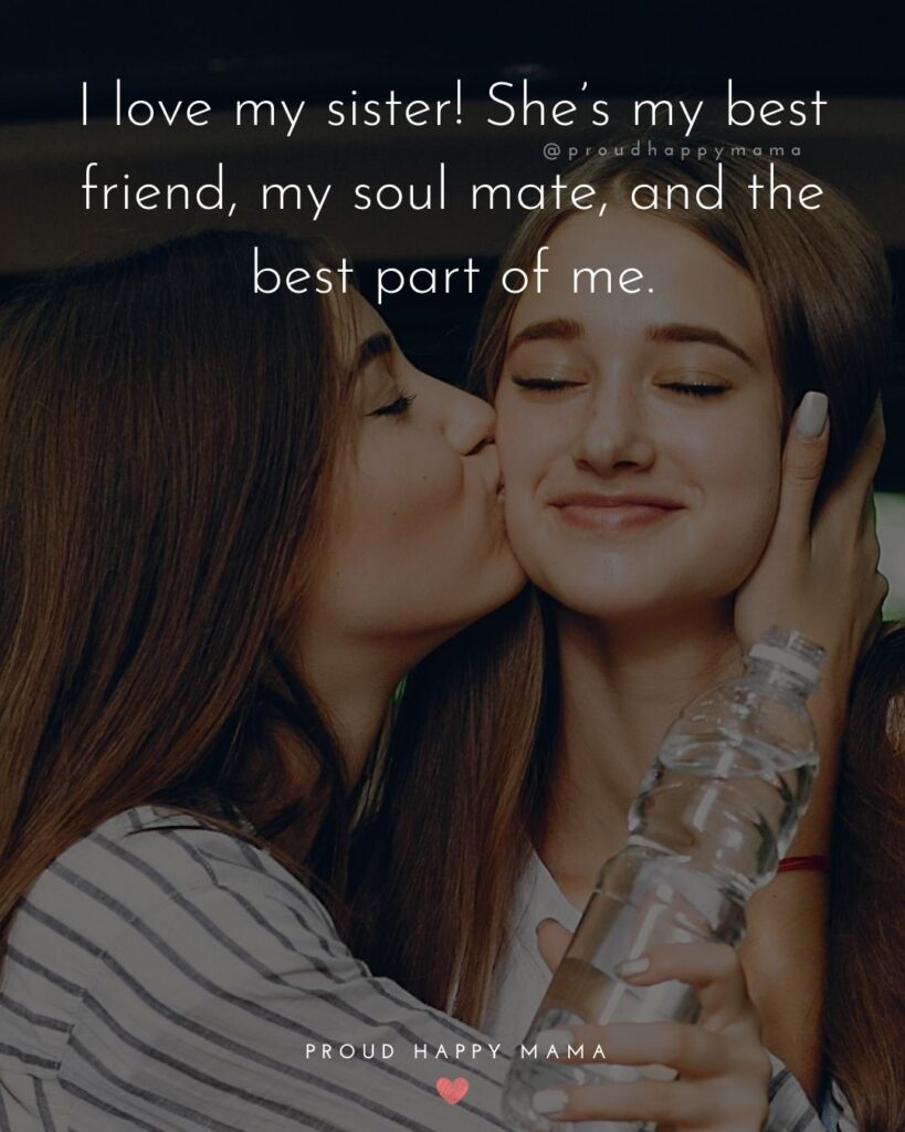 I Love My Sister Quotes- I love my sister! She's my best friend, my soul mate, and the best part of me.'