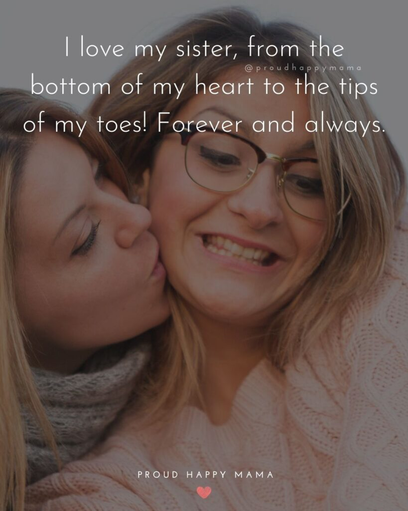 I Love My Sister Quotes- I love my sister, from the bottom of my heart to the tips of my toes! Forever and always.'