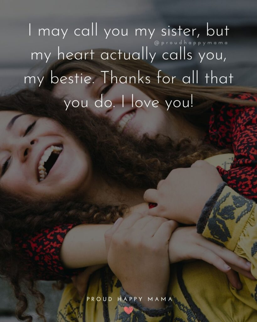 I Love My Sister Quotes- I may call you my sister, but my heart actually calls you, my bestie. Thanks for all that you do. I love