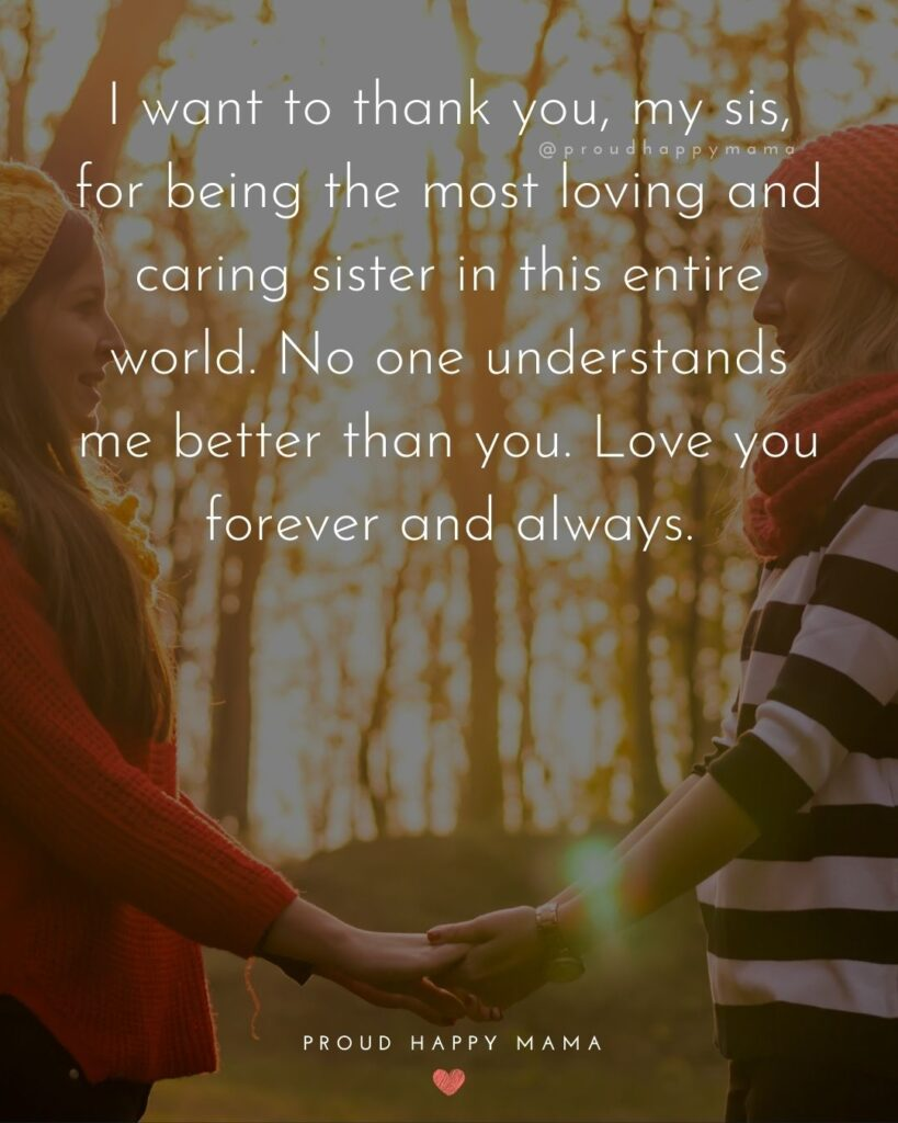 I Love My Sister Quotes- I want to thank you, my sis, for being the most loving and caring sister in this entire world. No one