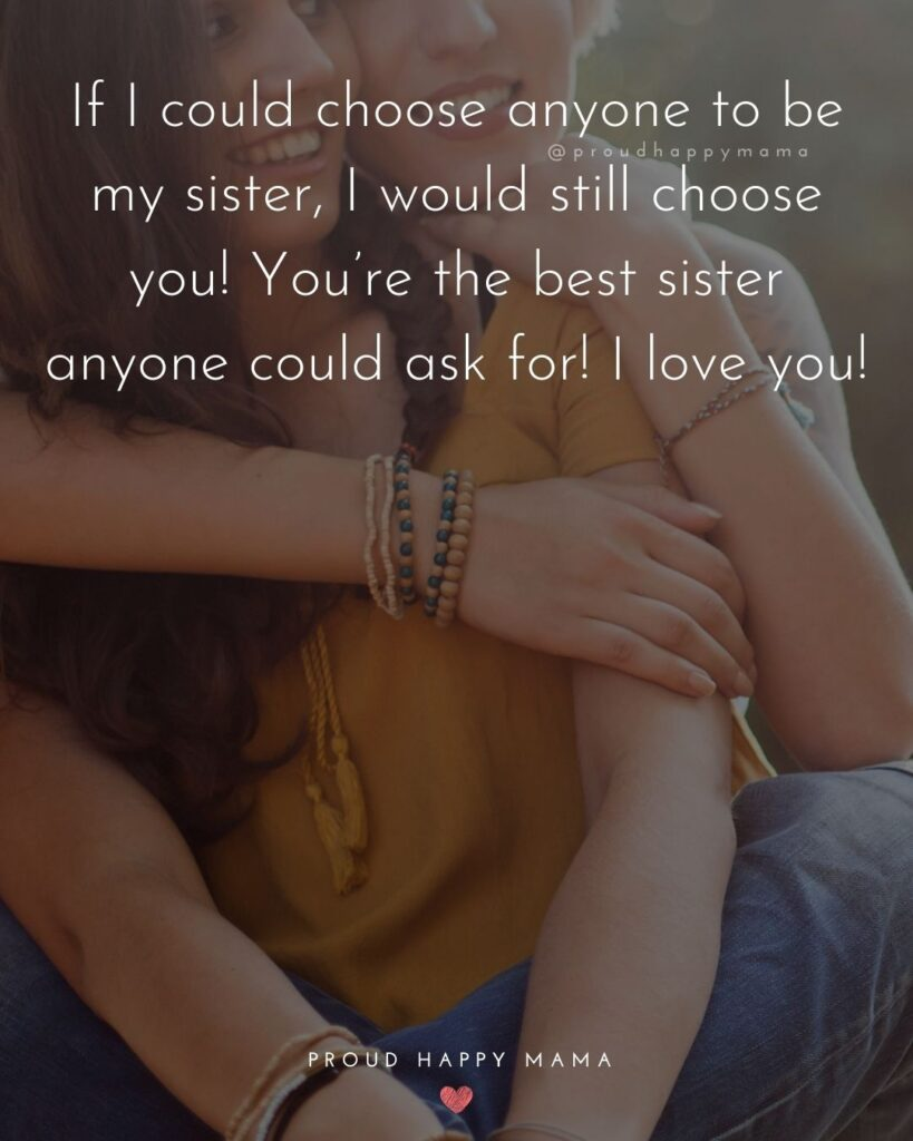 I Love My Sister Quotes- If I could choose anyone to be my sister, I would still choose you! You're the best sister anyone