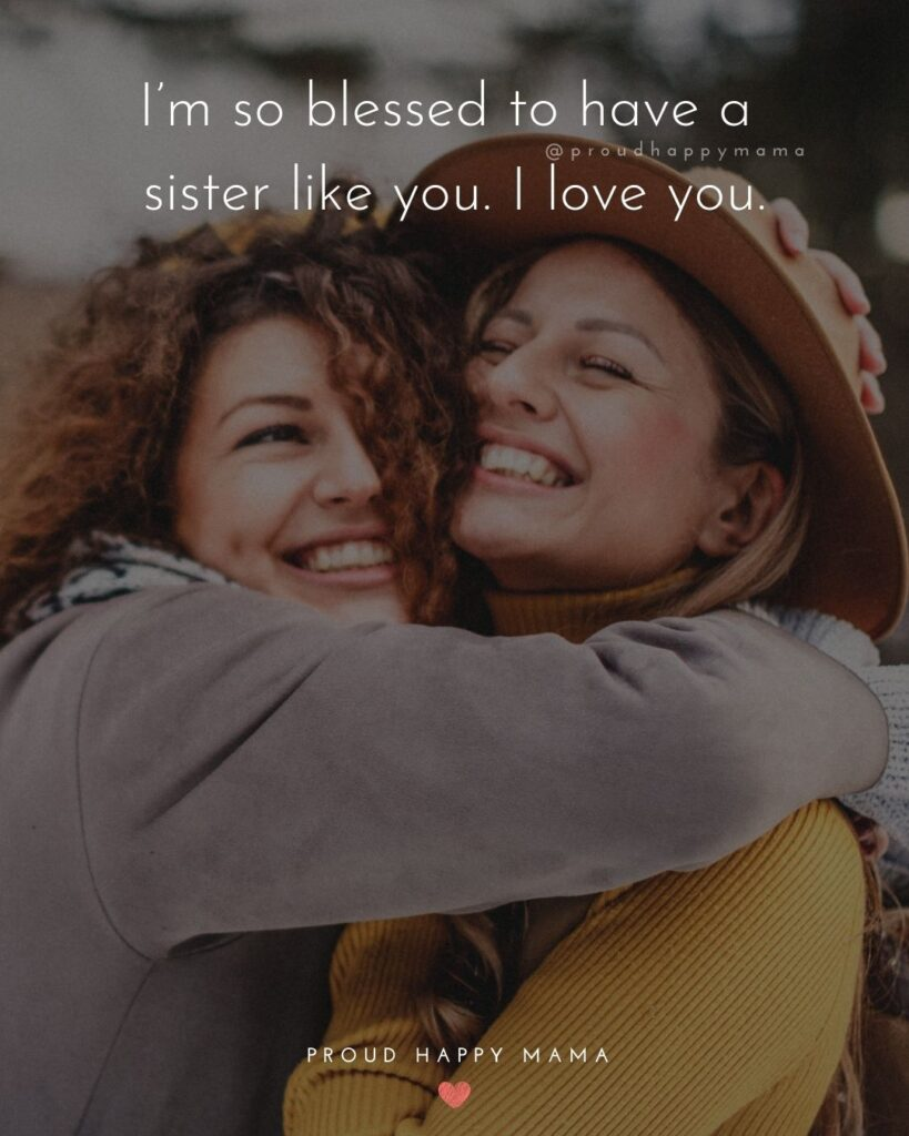 I Love My Sister Quotes- I'm so blessed to have a sister like you. I love you.'