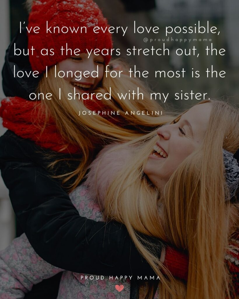 I Love My Sister Quotes- I've known every love possible, but as the years stretch out, the love I longed for the most is the one I