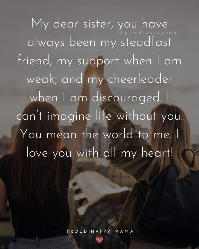 I Love My Sister Quotes- My dear sister, you have always been my steadfast friend, my support when I am weak, and my