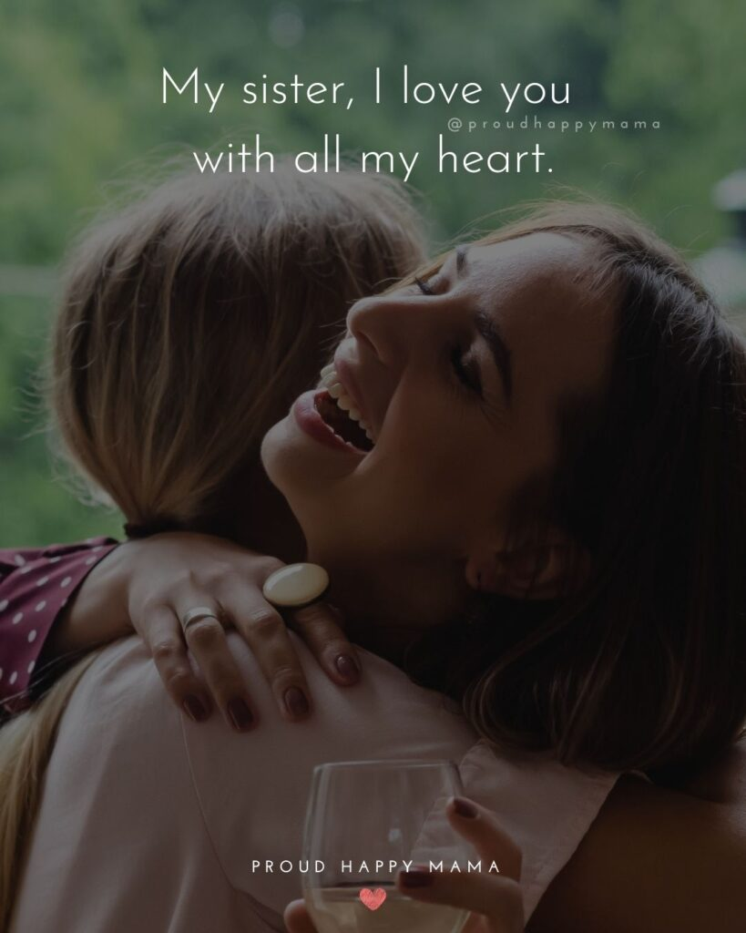 I Love My Sister Quotes- My sister, I love you with all my heart.'