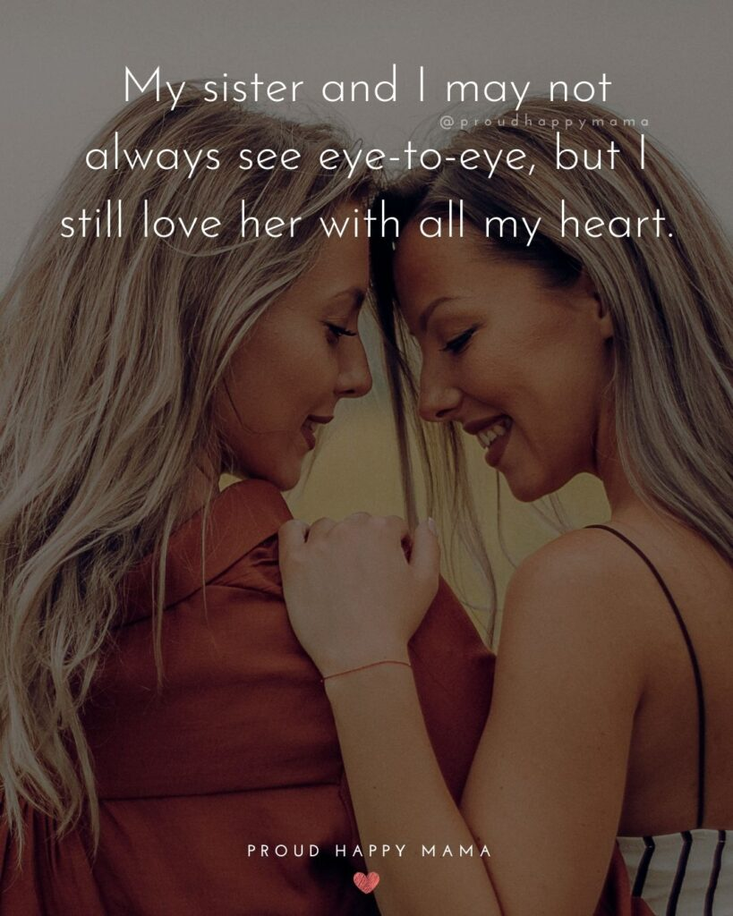 I Love My Sister Quotes- My sister and I may not always see eye-to-eye, but I still love her with all my heart.'