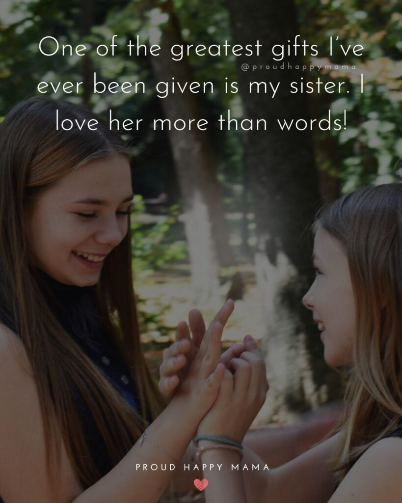 I Love My Sister Quotes- One of the greatest gifts I've ever been given is my sister. I love her more than words!'