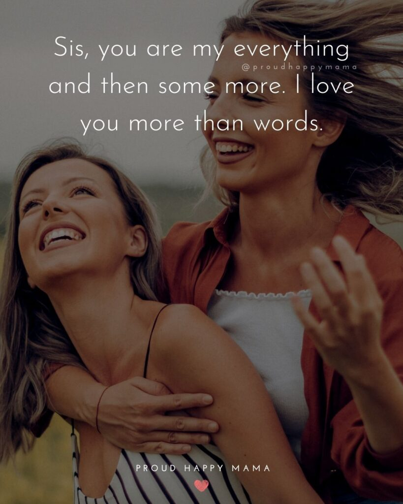 I Love My Sister Quotes- Sis, you are my everything and then some more. I love you more than words.'