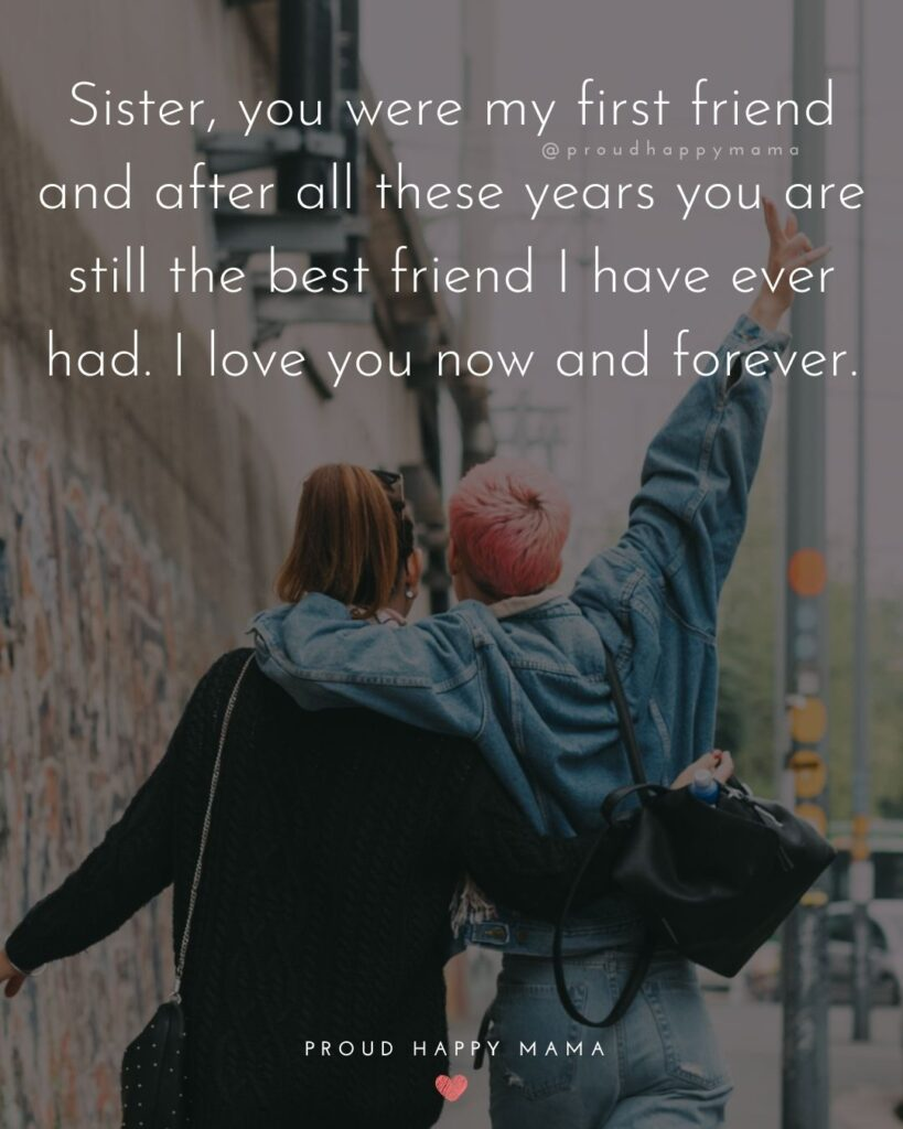 I Love My Sister Quotes- Sister, you were my first friend and after all these years you are still the best friend I have ever had. I love