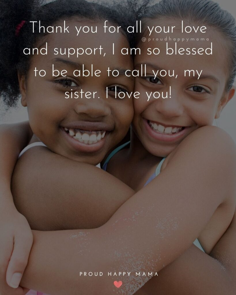 I Love My Sister Quotes- Thank you for all your love and support, I am so blessed to be able to call you, my sister. I love you!'